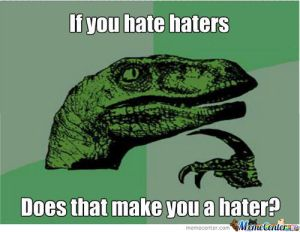 haters-that-hate-haters-hate-themselves-cause-haters-hate-and-you-hate-haters_c_656071